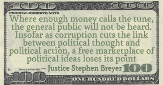 Where enough money calls the tune, the general public will not be heard. Insofar as corruption cuts the link between political thought and political action, a free marketplace of political ideas loses its point Quote