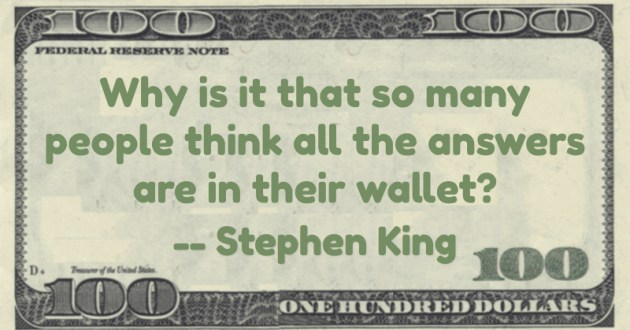 Why is it that so many people think all the answers are in their wallet? Quote