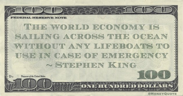 Stephen King The world economy is sailing across the ocean without any lifeboats to use in case of emergency quote
