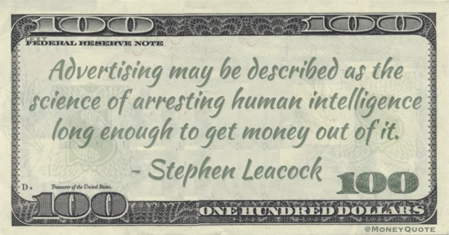 Advertising may be described as the science of arresting human intelligence long enough to get money out of it Quote
