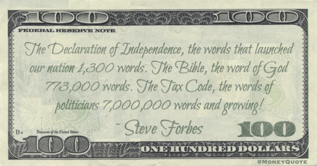 The Declaration of Independence, the words that launched our nation 1,300 words. The Bible, the word of God 773,000 words. The Tax Code, the words of politicians 7,000,000 words and growing! Quote