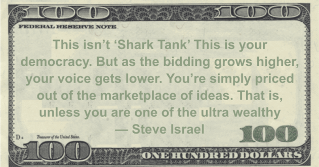 This isn't 'Shark Tank' This is your democracy. But as the bidding grows higher, your voice gets lower. You're simply priced out of the marketplace of ideas. That is, unless you are one of the ultra wealthy Quote