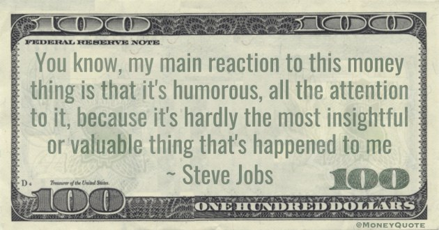 reaction to this money thing is that it's humorous, all the attention to it, because it's hardly the most insightful or valuable thing that's happened to me Quote
