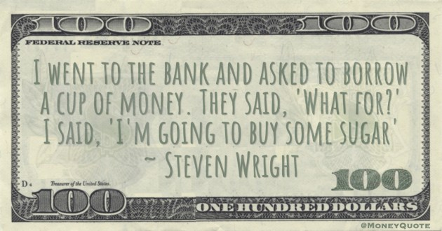 Steven Wright I went to the bank and asked to borrow a cup of money. They said, 'What for?' I said, 'I'm going to buy some sugar' quote