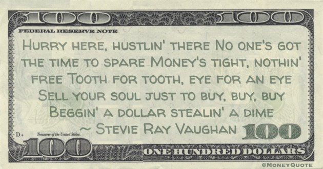 Money's tight, nothin' free Tooth for tooth, eye for an eye Sell your soul just to buy, buy, buy Beggin' a dollar stealin' a dime Quote