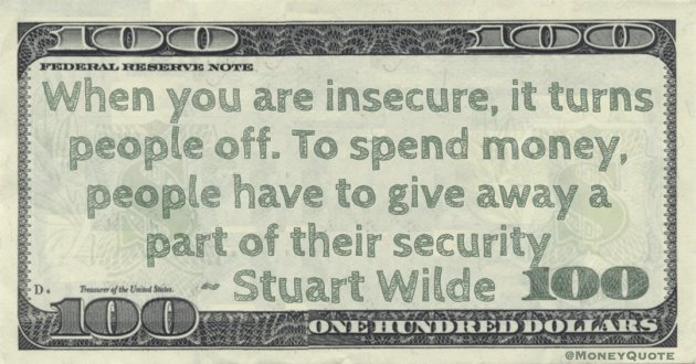 When you are insecure, it turns people off. To spend money, people have to give away a part of their security Quote