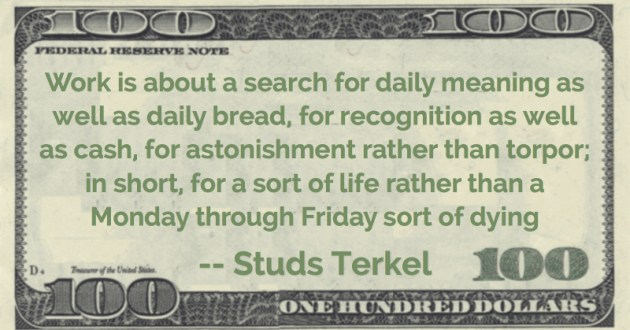 daily bread, for recognition as well as cash, for astonishment rather than torpor; in short, for a sort of life rather than a Monday through Friday sort of dying Quote