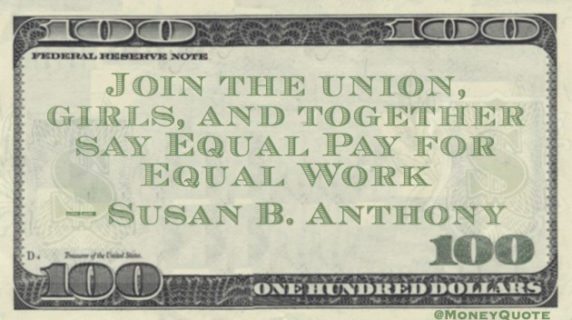 Join the union girls and together say equal pay for equal work Quote