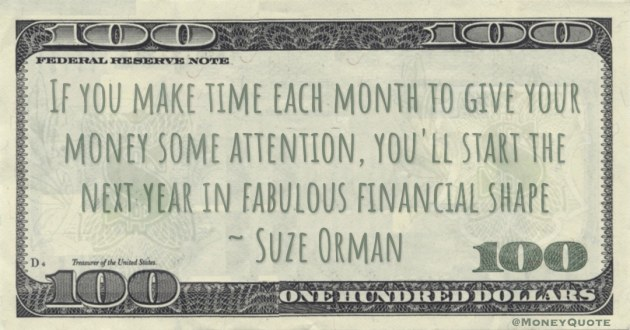 If you make time each month to give your money some attention, you'll start the next year in fabulous financial shape Quote