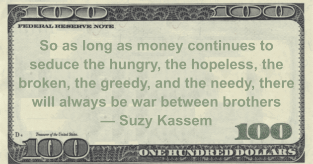 So as long as money continues to seduce the hungry, the hopeless, the broken, the greedy, and the needy, there will always be war between brothers Quote