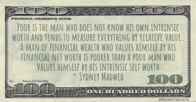 A man of financial wealth who values himself by his financial net worth is poorer than a poor man who values himself by his intrinsic self worth Quote