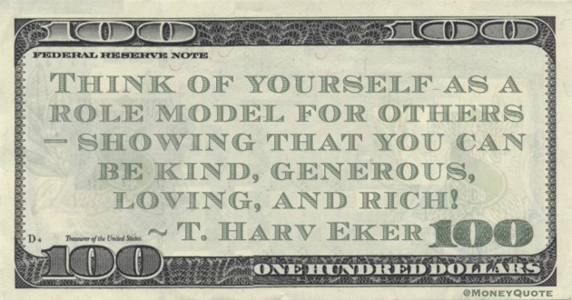 T. Harv Eker Think of yourself as a role model for others—showing that you can be kind, generous, loving, and rich! quote