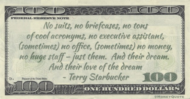 No suits, no briefcases, no tons of cool acronyms, no executive assistant, (sometimes) no office, (sometimes) no money, no huge staff – just them.  And their dream.  And their love of the dream Quote