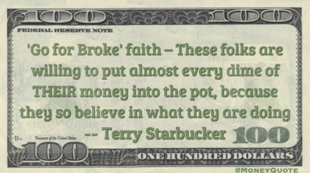 Go for Broke faith - these folks are willing to put almost every dime of their money into the pot because they so believe in what they are doing Quote