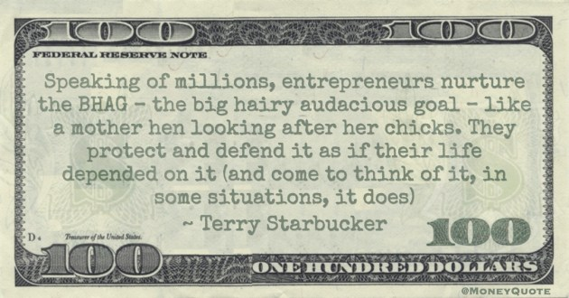 Speaking of millions, entrepreneurs nurture the BHAG – the big hairy audacious goal – like a mother hen looking after her chicks Quote