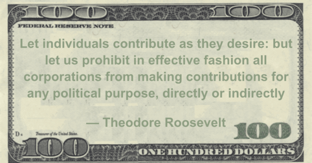Let individuals contribute as they desire: but let us prohibit in effective fashion all corporations from making contributions for any political purpose, directly or indirectly Quote