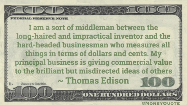 I am a sort of middleman between the long-haired and impractical inventor and the hard-headed businessman who measures all things in terms of dollars and cents. My principal business is giving commercial value Quote