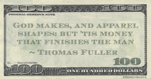 God makes, and apparel shapes: but 'tis money that finishes the man Quote