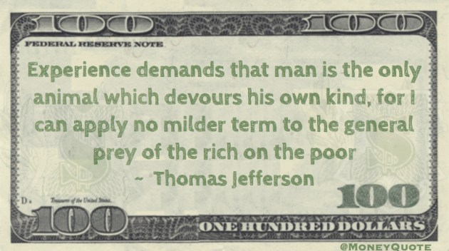 man is the only animal which devours his own kind, for I can apply no milder term to the general prey of the rich on the poor Quote