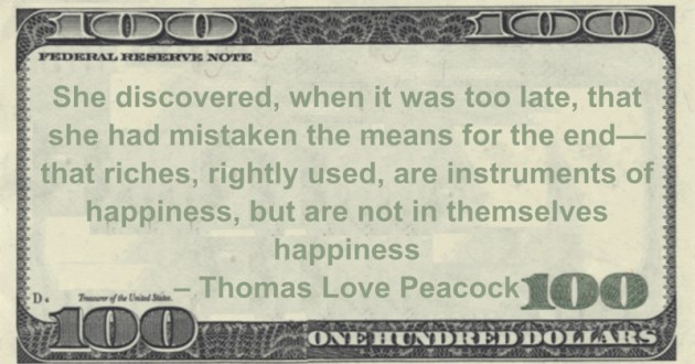 she had mistaken the means for the end—that riches, rightly used, are instruments of happiness, but are not in themselves happiness Quote