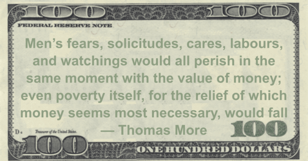 Men's fears, solicitudes, cares, labours, and watchings would all perish in the same moment with the value of money; even poverty itself, for the relief of which money seems most necessary, would fall Quote