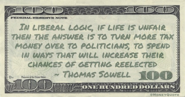 In liberal logic, if life is unfair then the answer is to turn more tax money over to politicians, to spend in ways that will increase their chances of getting reelected Quote