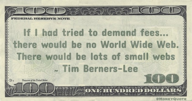If I had tried to demand fees... there would be no World Wide Web. There would be lots of small webs Quote