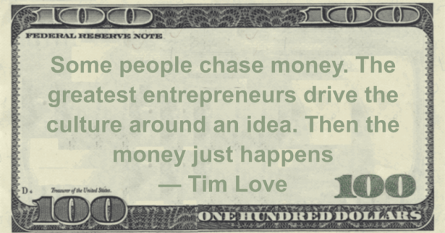 Some people chase money. The greatest entrepreneurs drive the culture around an idea. Then the money just happens Quote
