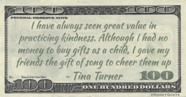 I have always seen great value in practicing kindness. Although I had no money to buy gifts as a child, I gave my friends the gift of song to cheer them up Quote
