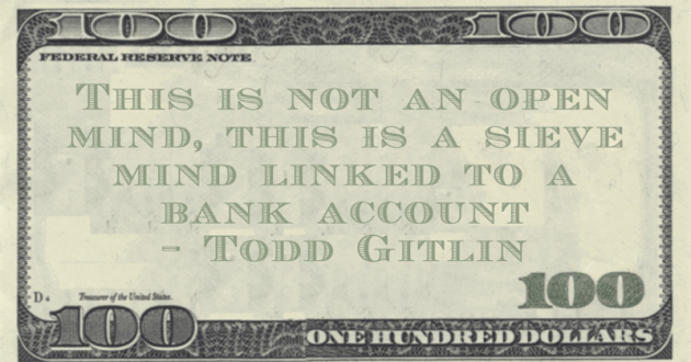 This is not an open mind, this is a sieve mind linked to a bank account Quote