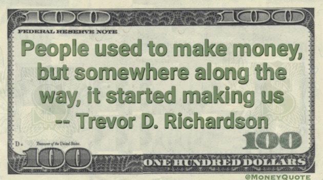 People used to make money, but somewhere along the way, it started making us Quote