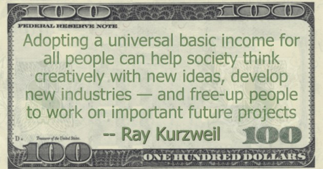 Adopting a universal basic income for all people can help society think creatively with new ideas, develop new industries — and free-up people to work on important future projects Quote