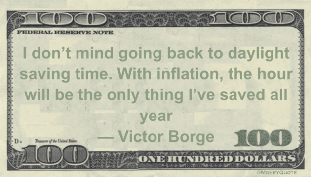 I don't mind going back to daylight saving time. With inflation, the hour will be the only thing I've saved all year Quote