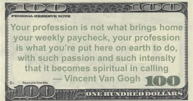 Your profession is not what brings home your weekly paycheck, your profession is what you're put here on earth to do, with such passion and such intensity that it becomes spiritual in calling Quote