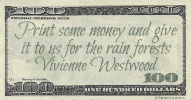 Print some money and give it to us for the rain forests Quote