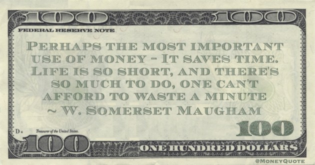 W. Somerset Maugham Perhaps the most important use of money - It saves time. Life is so short, and there's so much to do, one can't afford to waste a minute quote