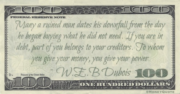 If you are in debt, part of you belongs to your creditors. To whom you give your money, you give your power Quote
