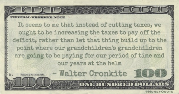 It seems to me that instead of cutting taxes, we ought to be increasing the taxes to pay off the deficit, rather than build up to the point where our grandchildren's grandchildren are going to be paying for our years at the helm Quote