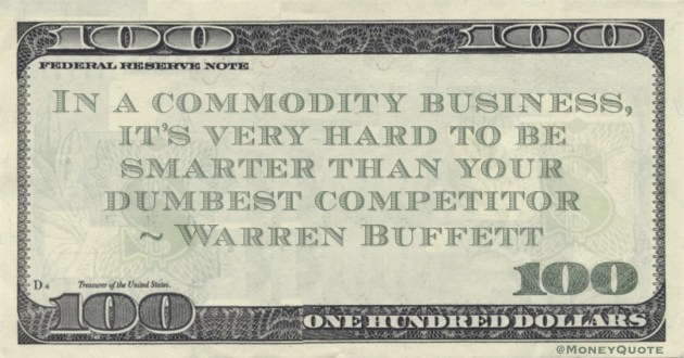 In a commodity business, it's very hard to be smarter than your dumbest competitor Quote