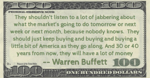 They should just keep buying and buying and buying a little bit of America as they go along. And 30 or 40 years from now, they will have a lot of money Quote