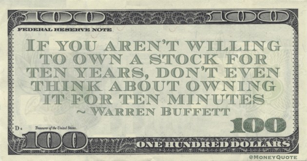 If you aren't willing to own a stock for ten years, don't even think about owning it for ten minutes Quote