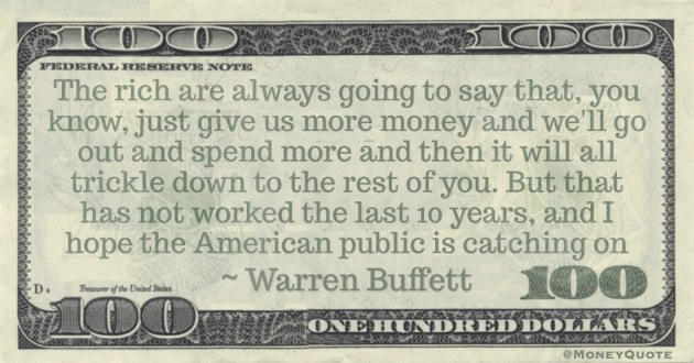 The rich are always going to say that, you know, just give us more money and we'll go out and spend more and then it will all trickle down Quote
