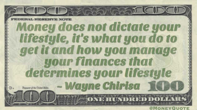 Money does not dictate your lifestyle, it's what you do to get it and how you manage your finances that determines your lifestyle Quote