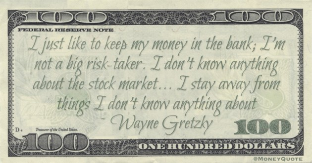 I just like to keep my money in the bank; I'm not a big risk-taker. I don't know anything about the stock market Quote