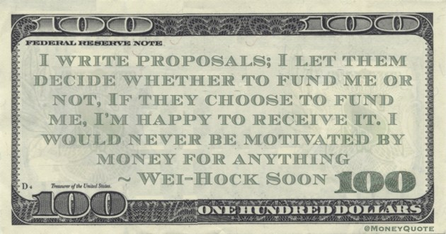 Wei-Hock Soon I write proposals; I let them decide whether to fund me or not, If they choose to fund me, I'm happy to receive it. I would never be motivated by money for anything quote