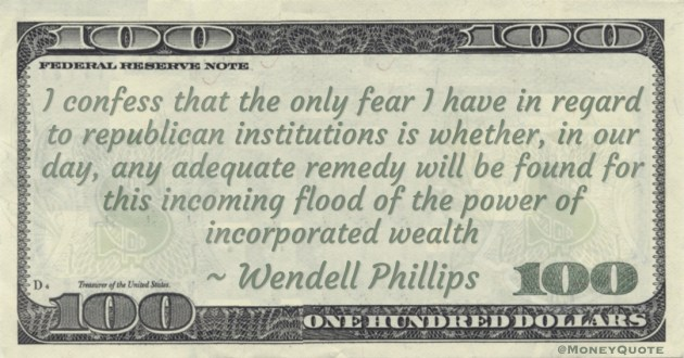 I confess that the only fear I have in regard to republican institutions is whether, in our day, any adequate remedy will be found for this incoming flood of the power of incorporated wealth Quote
