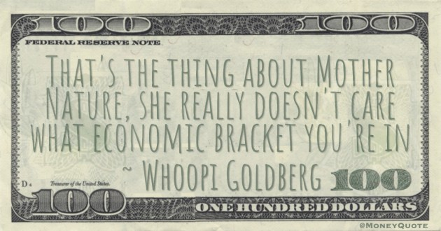 That's the thing about Mother Nature, she really doesn't care what economic bracket you're in Quote