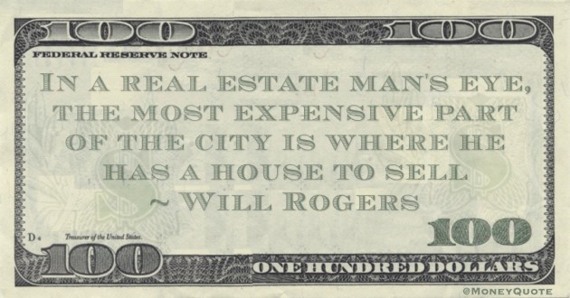 In a real estate man's eye, the most expensive part of the city is where he has a house to sell Quote