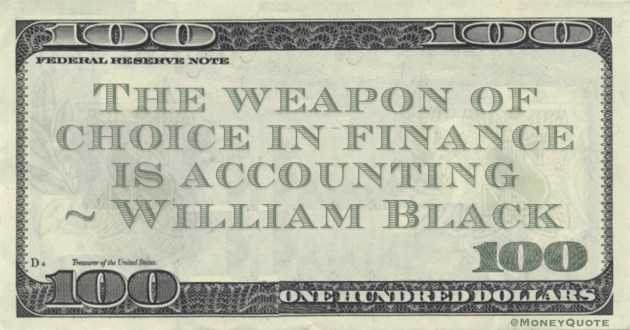 William Black The weapon of choice in finance is accounting quote