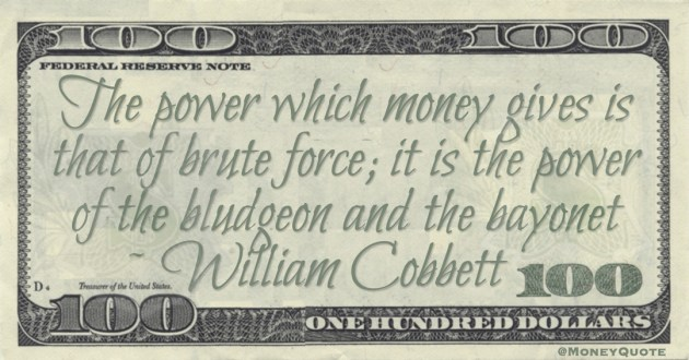 William Cobbett The power which money gives is that of brute force; it is the power of the bludgeon and the bayonet quote